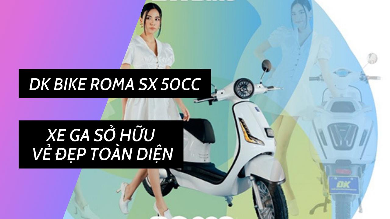 DK Bike Roma SX 50cc - Xe ga sở hữu vẻ đẹp toàn diện